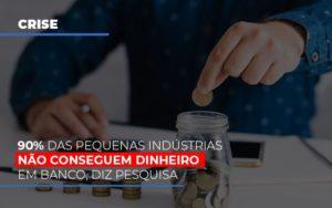 90 Das Pequenas Industrias Nao Conseguem Dinheiro Em Banco Diz Pesquisa - GCY Contabilidade