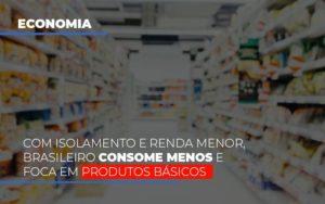 Com O Isolamento E Renda Menor Brasileiro Consome Menos E Foca Em Produtos Basicos - GCY Contabilidade