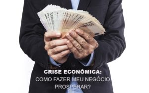Crise Economica Como Fazer Meu Negocio Prosperar - GCY Contabilidade