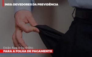 Inss Devedores Da Previdencia Estao Fora Do Credito Para Folha De Pagamento - GCY Contabilidade