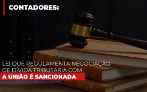 Lei Que Regulamenta Negociacao De Divida Tributaria Com A Uniao E Sancionada - GCY Contabilidade