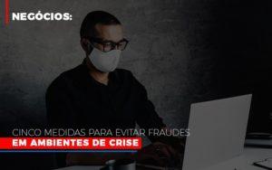 Negocios Cinco Medidas Para Evitar Fraudes Em Ambientes De Crise - GCY Contabilidade