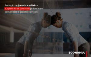 Reducao De Jornada E Salario E Suspensao De Contratos Ja Dominam Convencoes E Acordos - GCY Contabilidade