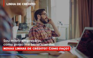 Sou Micro Empresario Com Posso Me Beneficiar Das Novas Linas De Credito - GCY Contabilidade