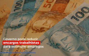 Governo Pode Reduzir Encargos Trabalhistas Post Contabilidade No Itaim Paulista Sp | Abcon Contabilidade - GCY Contabilidade
