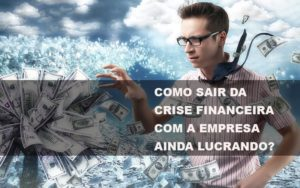 Como Sair Da Crise Financeira Com A Empresa Ainda Lucrando - GCY Contabilidade