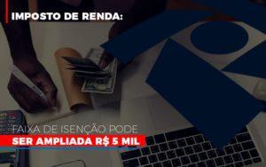 Imposto De Renda Faixa De Isencao Pode Ser Ampliada R 5 Mil - GCY Contabilidade
