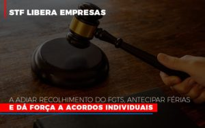 Stf Libera Empresas A Adiar Recolhimento Do Fgts Antecipar Ferias E Da Forca A Acordos Individuais - GCY Contabilidade