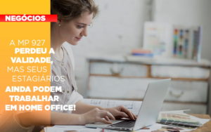 A Mp 927 Perdeu A Validade Mas Seus Estagiarios Ainda Podem Trabalhar Em Home Office - GCY Contabilidade