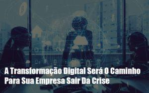 A Transformacao Digital Sera O Caminho Para Sua Empresa Sair Da Crise - GCY Contabilidade