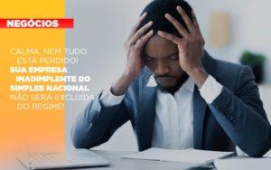 Calma Nem Tudo Esta Perdido Sua Empresa Inadimplente Do Simples Nacional Nao Sera Excluida Do Simples - GCY Contabilidade