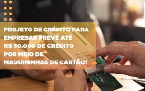 Projeto De Credito Para Empresas Preve Ate R 50 000 De Credito Por Meio De Maquininhas De Carta - GCY Contabilidade