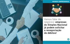 Vamos Falar De Negocios Empresas Do Simples Nacional Ja Podem Solicitar A Renegociacao De Debitos - GCY Contabilidade