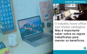 O Trabalho Home Office Traz Muitas Vantagens Mas E Importante Saber Sobre As Regras Trabalhistas Para Manter Os Beneficios - GCY Contabilidade