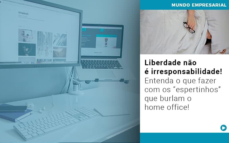 Liberdade Nao E Irresponsabilidade Entenda O Que Fazer Com Os Espertinhos Que Burlam O Home Office - GCY Contabilidade