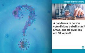 A Pandemia Te Deixou Com Dividas Trabalhistas Entao Que Tal Dividi Las Em 60 Vezes - GCY Contabilidade