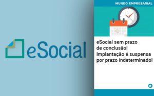 E Social Sem Prazo De Conculsao Implantacao E Suspensa Por Prazo Indeterminado - GCY Contabilidade