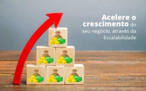 Acelere O Crescimento Do Seu Negocio Atraves Da Escalabilidade Post (1) Quero Montar Uma Empresa - GCY Contabilidade