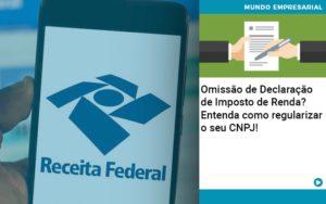 Omissao De Declaracao De Imposto De Renda Entenda Como Regularizar O Seu Cnpj - GCY Contabilidade