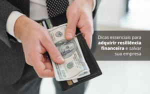 Dicas Essenciais Para Adquirir Resiliencia Financeira E Salvar Sua Empresa Post (1) Quero Montar Uma Empresa - GCY Contabilidade