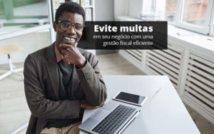Evite Multas Em Seu Negocio Com Uma Gestao Fiscal Eficiente Post (1) Quero Montar Uma Empresa - GCY Contabilidade