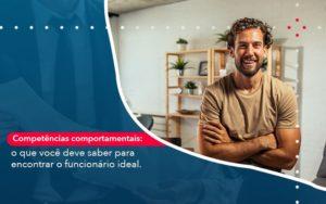 Competencias Comportamntais O Que Voce Deve Saber Para Encontrar O Funcionario Ideal (1) Contabilidade Em Artur Nogueira Sp | Blog Gcy Contabilidade - GCY Contabilidade