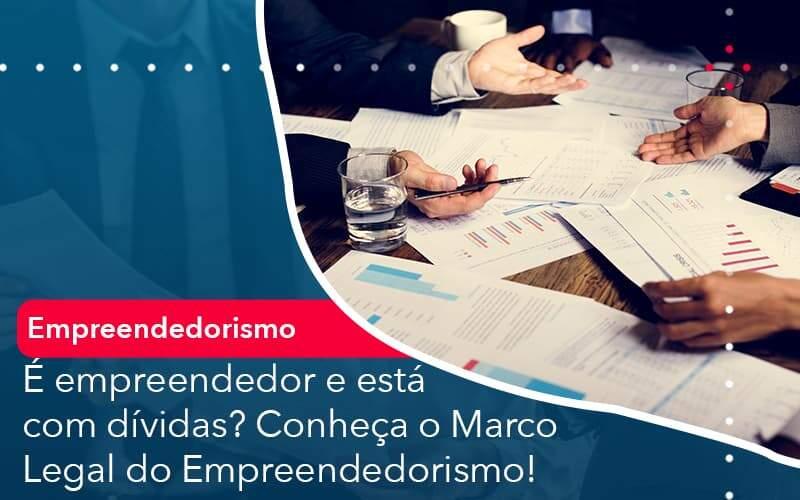 E Empreendedor E Esta Com Dividas Conheca O Marco Legal Do Empreendedorismo - GCY Contabilidade