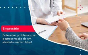 Evite Estes Problemas Com A Apresentacao De Um Atestado Medico Falso 1 - GCY Contabilidade