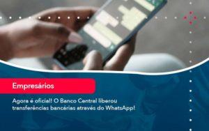 Agora E Oficial O Banco Central Liberou Transferencias Bancarias Atraves Do Whatsapp - GCY Contabilidade