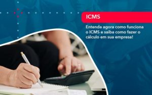 Entenda Agora Como Funciona O Icms E Saiba Como Fazer O Calculo Em Sua Empresa - GCY Contabilidade