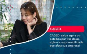 Caged Saiba Agora Os Detalhes Por Tras Dessa Sigla E A Responsabilidade Que Afeta Sua Empresa - GCY Contabilidade