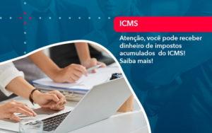 Atencao Voce Pode Receber Dinheiro De Impostos Acumulados Do Icms 1 - GCY Contabilidade