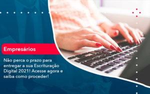 Nao Perca O Prazo Para Entregar A Sua Escrituracao Digital 2021 1 - GCY Contabilidade