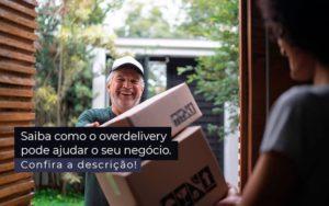 Saiba Como O Overdelivery Pode Ajudar O Seu Negocio Post 1 - GCY Contabilidade