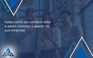 Saiba Como Ser Um Bom Lider E Assim Otimizar A Gestao Da Sua Empresa Gcy - GCY Contabilidade
