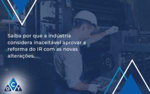Saiba Por Que A Indústria Considera Inaceitável Aprovar A Reforma Do Ir Com As Novas Alterações. Gcy Contabil - GCY Contabilidade