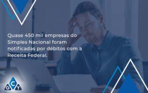 Quase 450 Mil Empresas Do Simples Nacional Foram Notificadas Por Débitos Com A Receita Federal. Gcy Contabil - GCY Contabilidade